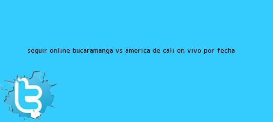 trinos de Seguir online <b>Bucaramanga VS América</b> de Cali en vivo por Fecha ...