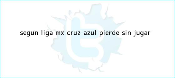 trinos de Según <b>Liga MX</b>, Cruz Azul pierde sin jugar