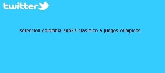 trinos de Selección <b>Colombia sub-23</b>, clasificó a Juegos Olímpicos