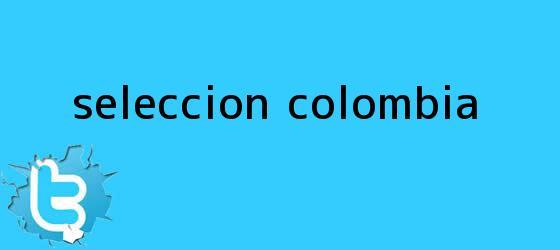 trinos de <b>Seleccion Colombia</b>