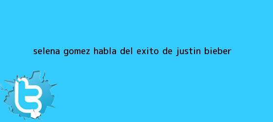 trinos de <b>Selena</b> Gómez habla del éxito de Justin Bieber