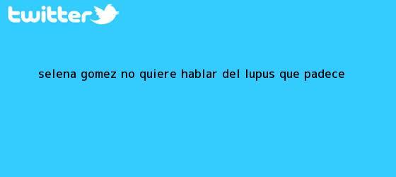 trinos de Selena Gómez no quiere hablar del <b>lupus</b> que padece