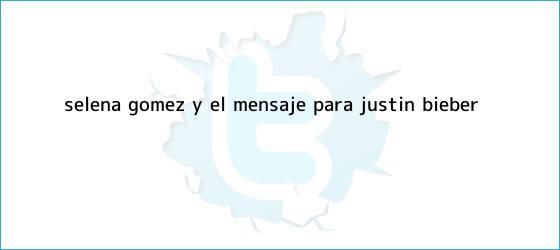 trinos de Selena Gómez y el mensaje para <b>Justin Bieber</b>