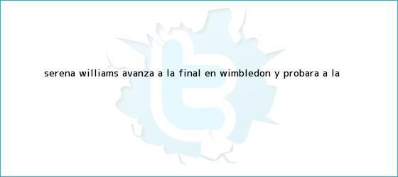 trinos de <b>Serena Williams</b> avanza a la final en Wimbledon y probará a la <b>...</b>