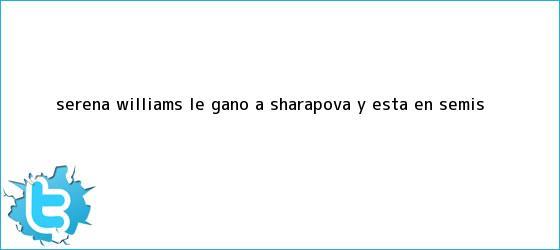 trinos de <b>Serena Williams</b> le ganó a Sharapova y está en semis