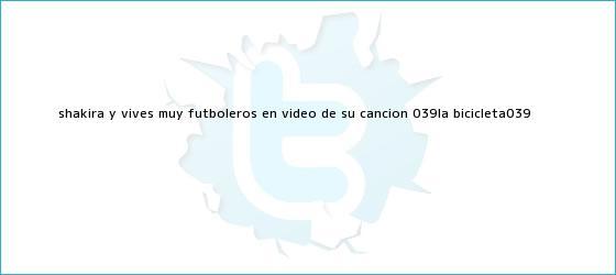 trinos de Shakira y Vives, muy futboleros en video de su canción &#039;<b>La Bicicleta</b>&#039;