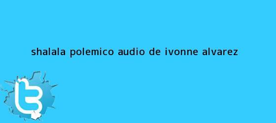 trinos de #ShaLaLa Polémico audio de <b>Ivonne Álvarez</b>