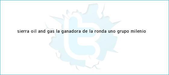 trinos de <b>Sierra Oil and Gas</b>: la ganadora de la Ronda Uno - Grupo Milenio