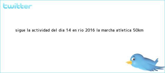trinos de Sigue la actividad del día 14 en <b>Río 2016</b>: La <b>marcha</b> atlética <b>50km</b> ...
