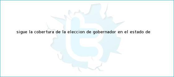 trinos de Sigue la cobertura de la elección de gobernador en el <b>Estado de</b> ...
