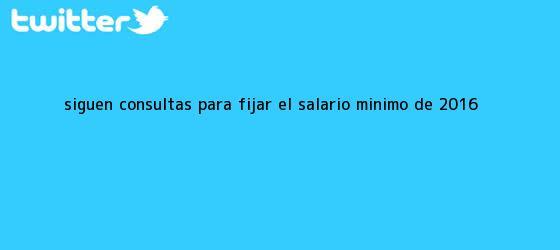 trinos de Siguen consultas para fijar el <b>salario mínimo</b> de <b>2016</b>