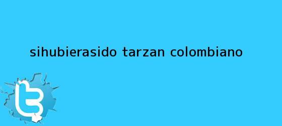trinos de #SiHubieraSido Tarzán colombiano