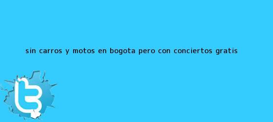 trinos de <b>Sin carros</b> y motos en Bogotá pero con conciertos gratis