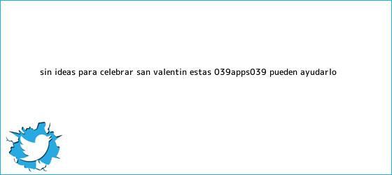 trinos de ¿Sin ideas para celebrar <b>San Valentín</b>? Estas &#039;apps&#039; pueden ayudarlo