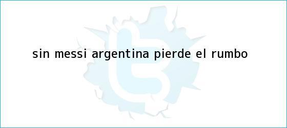trinos de Sin Messi, <b>Argentina</b> pierde el rumbo
