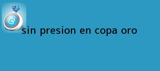 trinos de Sin presión en <b>Copa Oro</b>