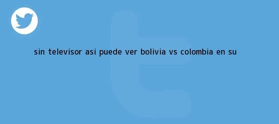 trinos de ¿Sin televisor? Así puede ver <b>Bolivia vs</b>. <b>Colombia</b> en su <b>...</b>