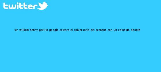 trinos de <b>Sir William Henry Perkin</b>: Google celebra el aniversario del creador con un colorido doodle