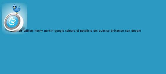 trinos de <b>Sir William Henry Perkin</b>: Google celebra el natalicio del químico británico con doodle