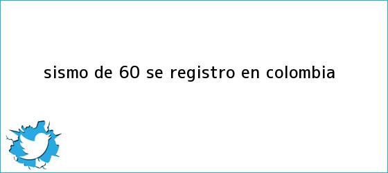 trinos de Sismo de 6,0 se registró en Colombia