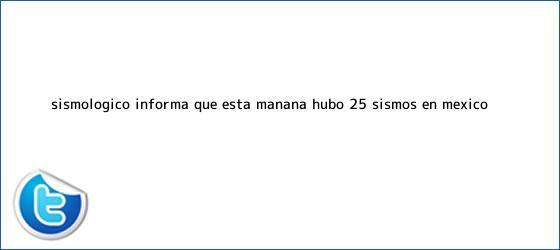trinos de <b>Sismológico</b> informa que esta mañana hubo 25 sismos en México