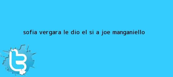 trinos de <b>Sofía Vergara</b> le dio el sí a Joe Manganiello