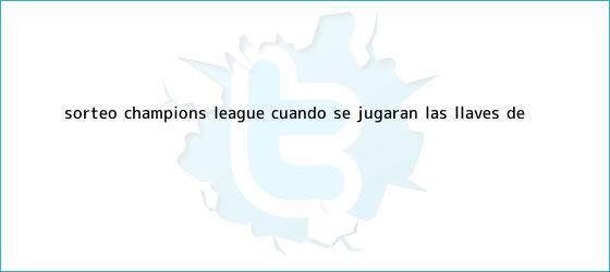 trinos de Sorteo <b>Champions League</b>: ¿Cuándo se jugarán las llaves de ...