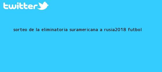 trinos de Sorteo de la <b>eliminatoria</b> suramericana a <b>Rusia</b>-<b>2018</b> - Fútbol <b>...</b>