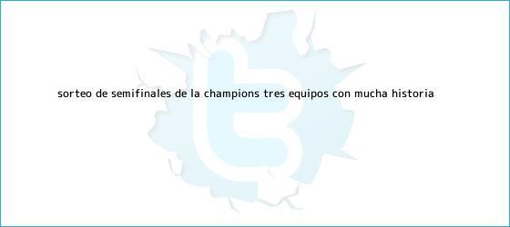 trinos de <b>Sorteo</b> de semifinales de la <b>Champions</b>: tres equipos con mucha historia