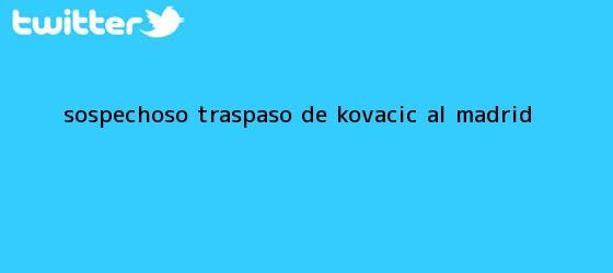 trinos de <i>Sospechoso traspaso de Kovacic al Madrid</i>