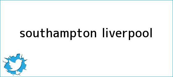 trinos de Southampton - <b>Liverpool</b>