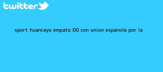 trinos de <b>Sport</b> Huancayo empató 0-0 con Unión Española por la ...