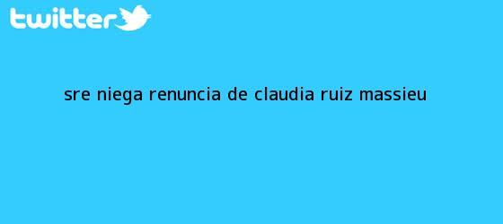 trinos de SRE niega renuncia de <b>Claudia Ruiz Massieu</b>