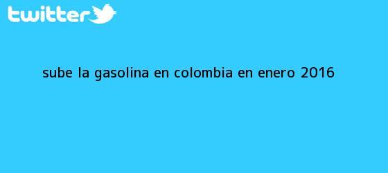 trinos de Sube la gasolina en Colombia en enero <b>2016</b>