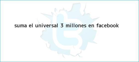 trinos de Suma EL <b>UNIVERSAL</b> 3 millones en Facebook