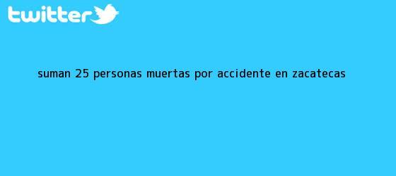 trinos de Suman 25 personas muertas por <b>accidente</b> en <b>Zacatecas</b>