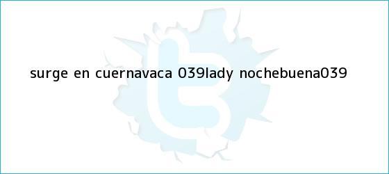 trinos de Surge en Cuernavaca &#039;Lady <b>Nochebuena</b>&#039;