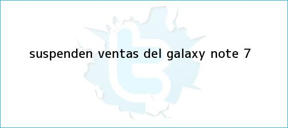 trinos de Suspenden ventas del <b>Galaxy Note 7</b>