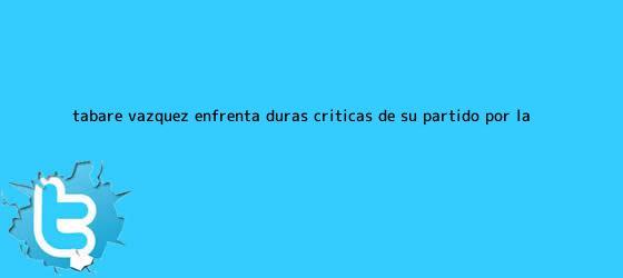 trinos de Tabaré Vázquez enfrenta duras críticas de su partido por la ...