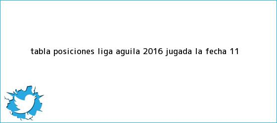 trinos de Tabla posiciones <b>liga águila 2016</b> jugada la fecha 11