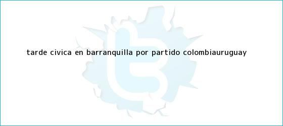 trinos de Tarde cívica en Barranquilla por <b>partido Colombia</b>-Uruguay
