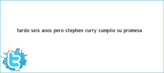 trinos de Tardó seis años, pero <b>Stephen Curry</b> cumplió su promesa