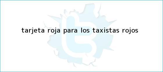 trinos de <b>Tarjeta roja</b> para los taxistas rojos