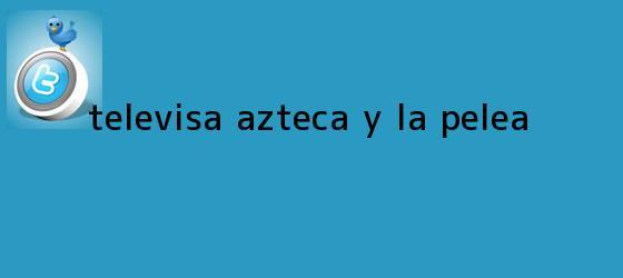 trinos de <b>Televisa</b>, Azteca y la pelea