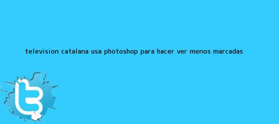 trinos de Televisión catalana usa photoshop para hacer ver menos marcadas ...