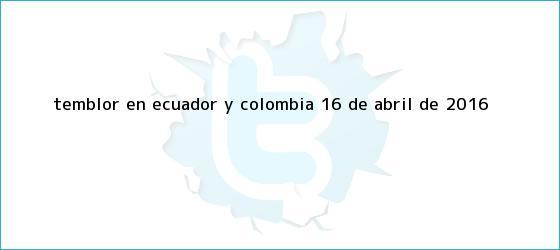 trinos de <b>Temblor</b> en Ecuador y Colombia 16 de abril de 2016