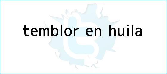 trinos de <b>Temblor</b> en Huila