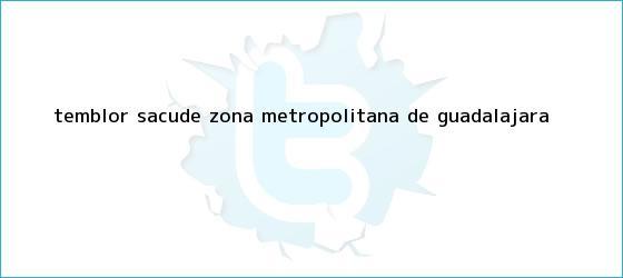 trinos de <b>Temblor</b> sacude zona metropolitana de <b>Guadalajara</b>
