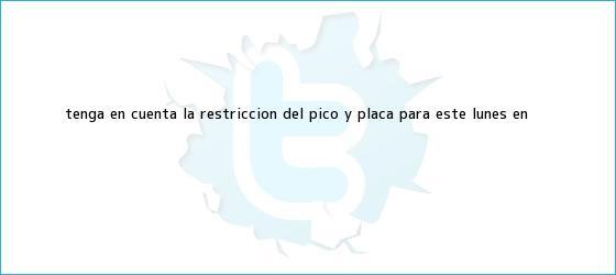 trinos de Tenga en cuenta la restricción del <b>Pico y Placa</b> para este lunes en <b>...</b>