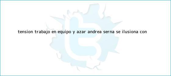 trinos de Tensión, trabajo en equipo y azar: Andrea Serna se ilusiona con ...